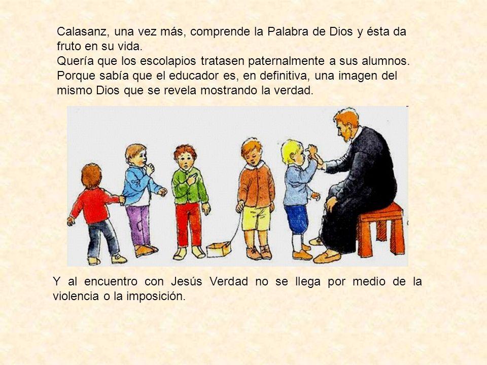 Calasanz, una vez más, comprende la Palabra de Dios y ésta da fruto en su vida. Quería que los escolapios tratasen paternalmente a sus alumnos. Porque
