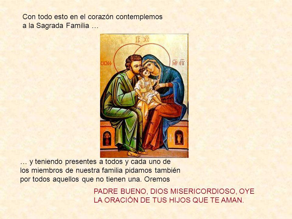 Con todo esto en el corazón contemplemos a la Sagrada Familia … … y teniendo presentes a todos y cada uno de los miembros de nuestra familia pidamos t