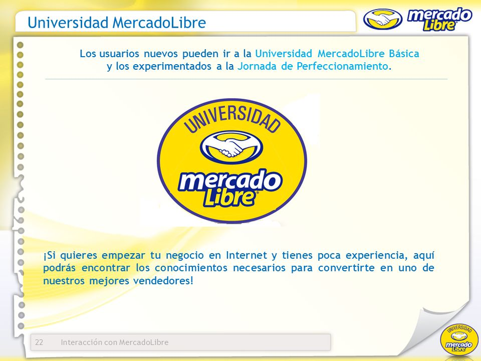 Interacción con MercadoLibre Universidad MercadoLibre 22 Los usuarios nuevos pueden ir a la Universidad MercadoLibre Básica y los experimentados a la Jornada de Perfeccionamiento.