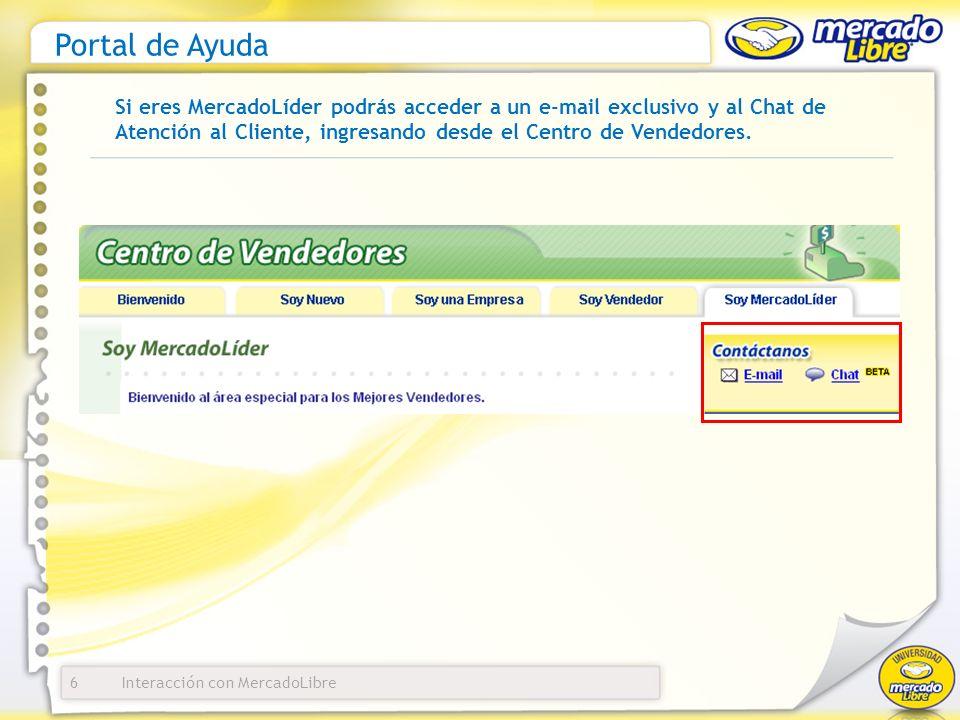 Interacción con MercadoLibre Portal de Ayuda 6 Si eres MercadoLíder podrás acceder a un e-mail exclusivo y al Chat de Atención al Cliente, ingresando desde el Centro de Vendedores.