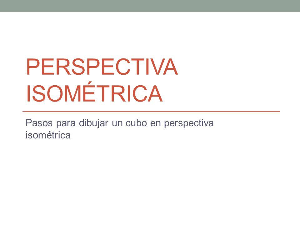 PERSPECTIVA ISOMÉTRICA Pasos para dibujar un cubo en perspectiva isométrica