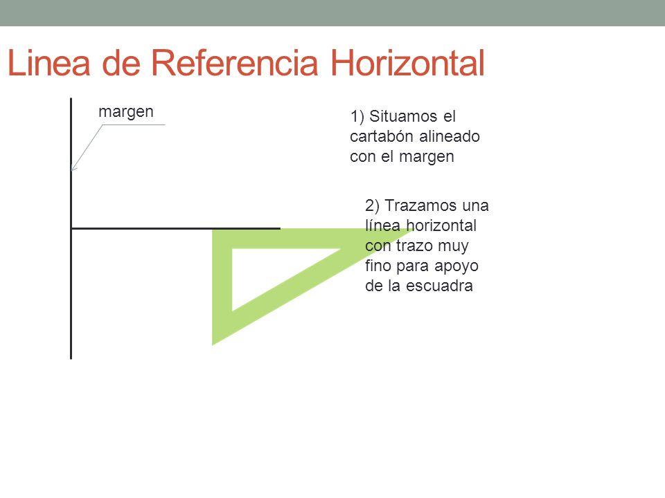 Linea de Referencia Horizontal margen 1) Situamos el cartabón alineado con el margen 2) Trazamos una línea horizontal con trazo muy fino para apoyo de la escuadra