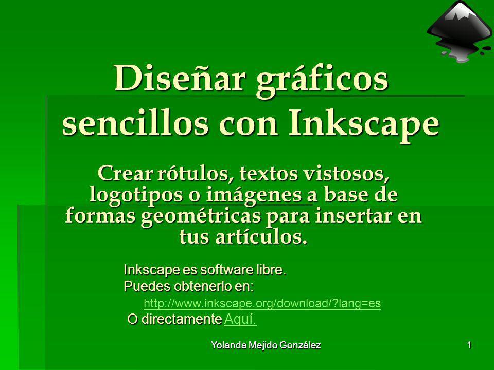 Yolanda Mejido González 1 Diseñar gráficos sencillos con Inkscape Crear rótulos, textos vistosos, logotipos o imágenes a base de formas geométricas pa