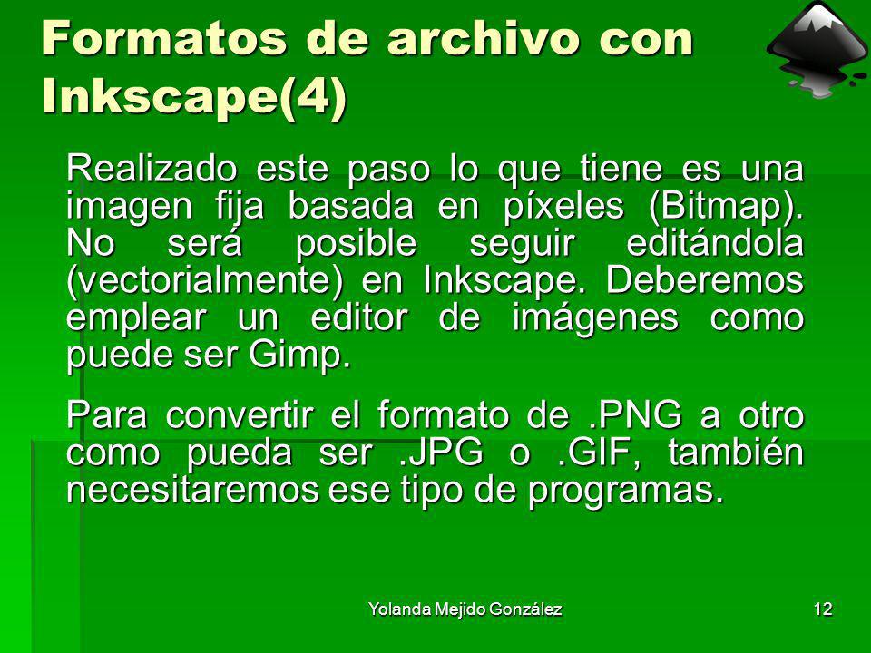 Yolanda Mejido González12 Formatos de archivo con Inkscape(4) Realizado este paso lo que tiene es una imagen fija basada en píxeles (Bitmap). No será