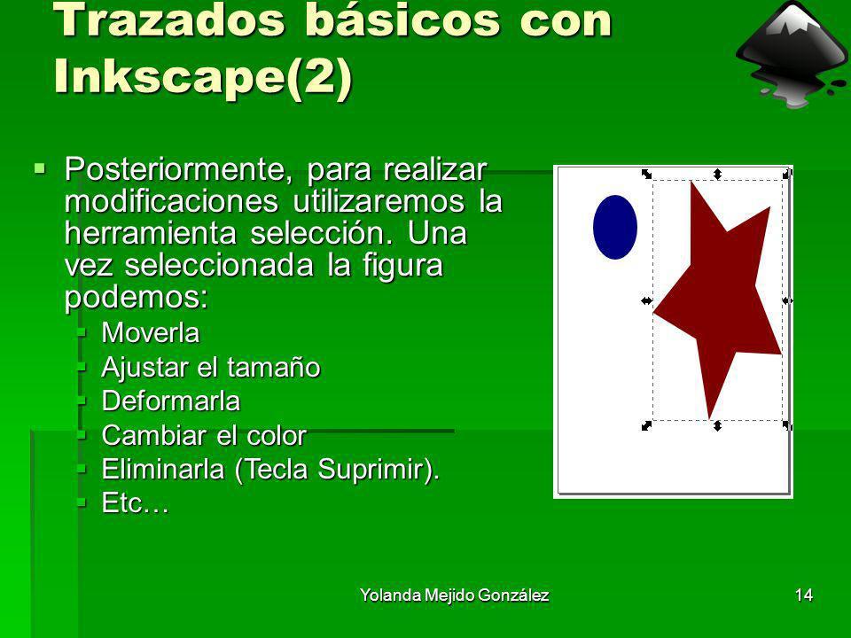 Yolanda Mejido González14 Trazados básicos con Inkscape(2) Posteriormente, para realizar modificaciones utilizaremos la herramienta selección. Una vez