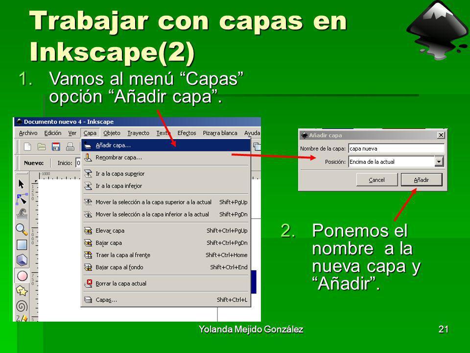 Yolanda Mejido González21 Trabajar con capas en Inkscape(2) 1.Vamos al menú Capas opción Añadir capa. 2.Ponemos el nombre a la nueva capa y Añadir.