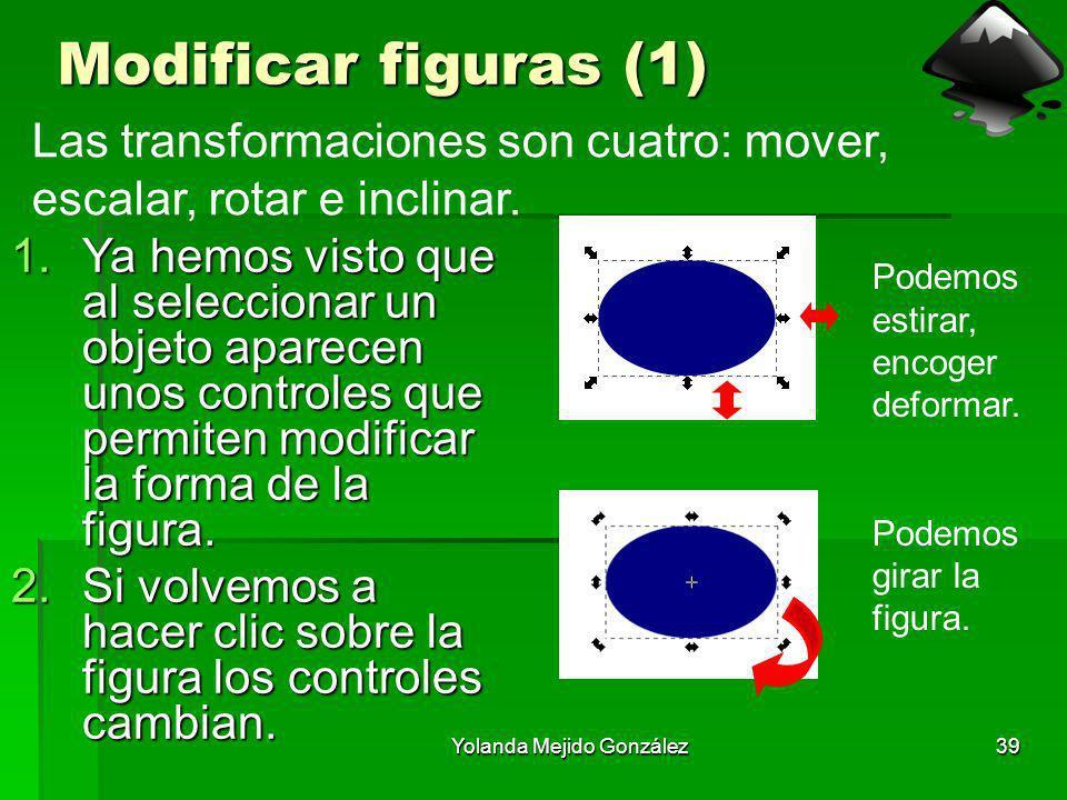 Yolanda Mejido González39 Modificar figuras (1) 1.Ya hemos visto que al seleccionar un objeto aparecen unos controles que permiten modificar la forma