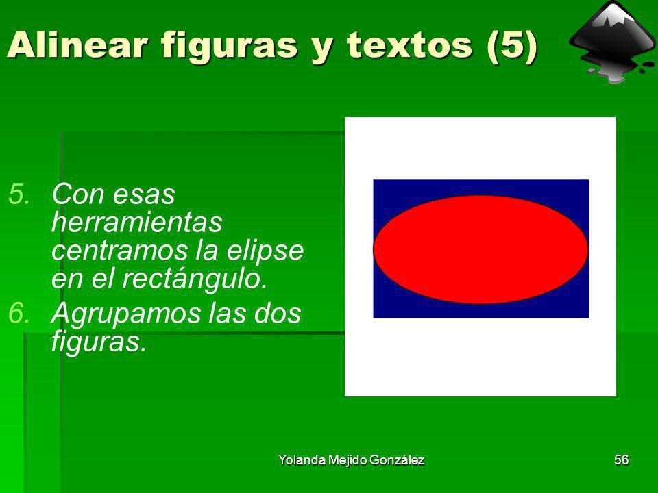 Yolanda Mejido González56 Alinear figuras y textos (5) 5.Con esas herramientas centramos la elipse en el rectángulo. 6.Agrupamos las dos figuras.