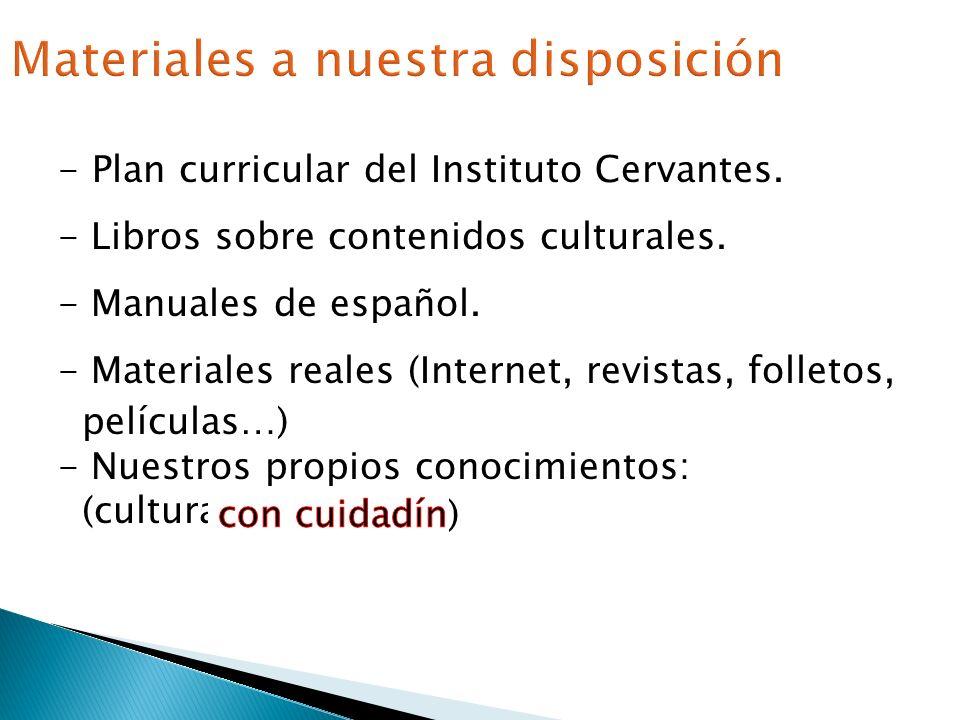 - Plan curricular del Instituto Cervantes. - Libros sobre contenidos culturales. - Manuales de español. - Materiales reales (Internet, revistas, folle