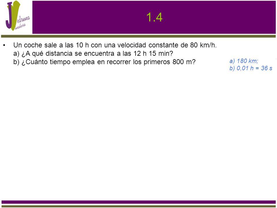 1.4 Un coche sale a las 10 h con una velocidad constante de 80 km/h. a) ¿A qué distancia se encuentra a las 12 h 15 min? b) ¿Cuánto tiempo emplea en r