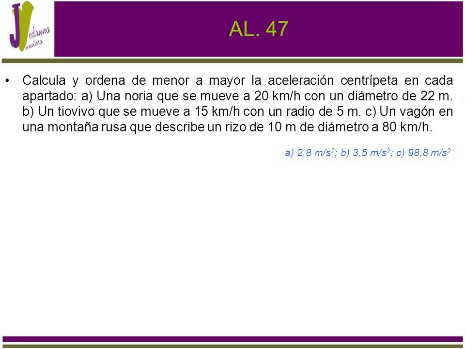AL. 47 Calcula y ordena de menor a mayor la aceleración centrípeta en cada apartado: a) Una noria que se mueve a 20 km/h con un diámetro de 22 m. b) U