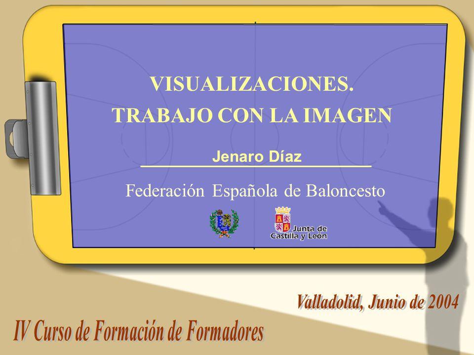 Jenaro Díaz Visualización. Trabajo con la imagen. VISUALIZACIONES. TRABAJO CON LA IMAGEN Jenaro Díaz Federación Española de Baloncesto