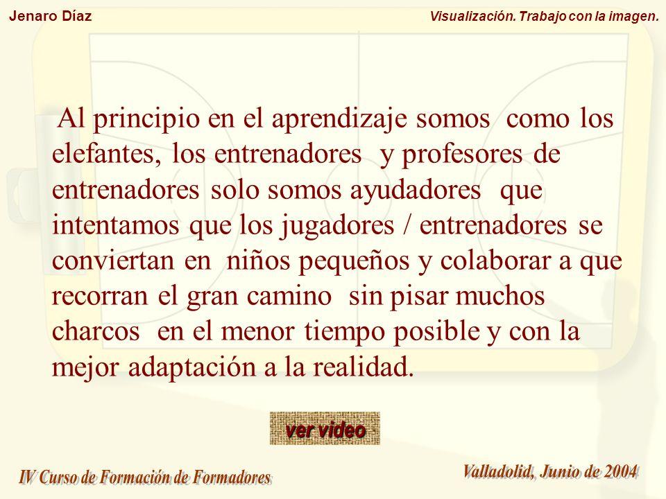 Jenaro Díaz Visualización. Trabajo con la imagen. Al principio en el aprendizaje somos como los elefantes, los entrenadores y profesores de entrenador