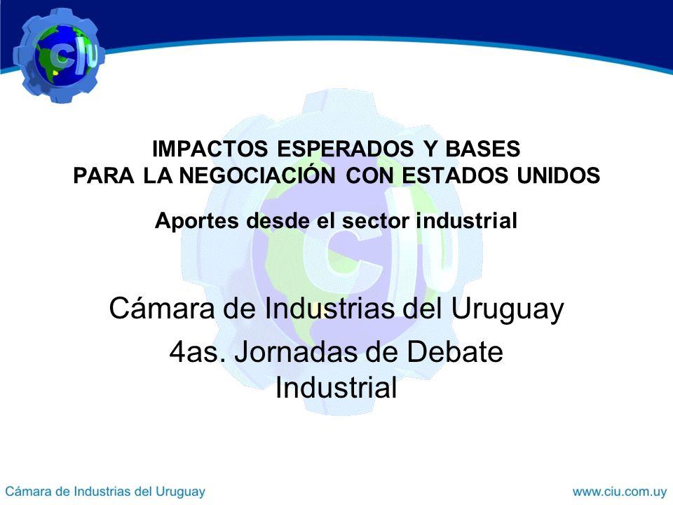 IMPACTOS ESPERADOS Y BASES PARA LA NEGOCIACIÓN CON ESTADOS UNIDOS Aportes desde el sector industrial Cámara de Industrias del Uruguay 4as. Jornadas de