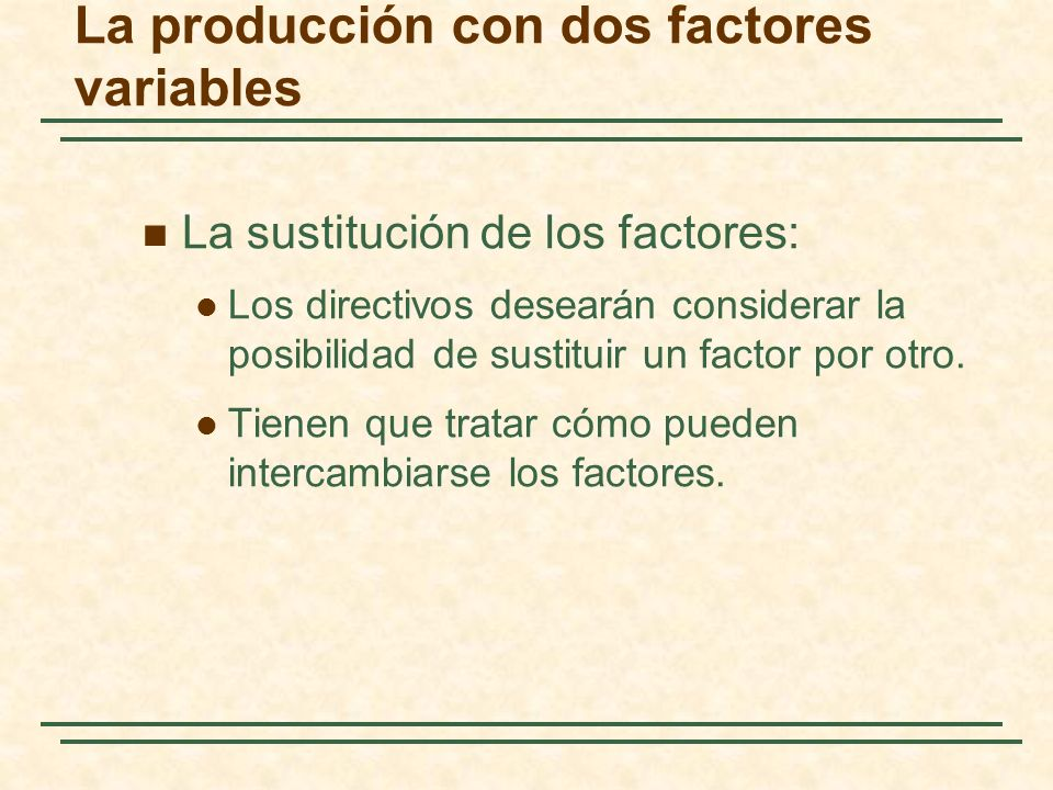 La sustitución de los factores: Los directivos desearán considerar la posibilidad de sustituir un factor por otro. Tienen que tratar cómo pueden inter