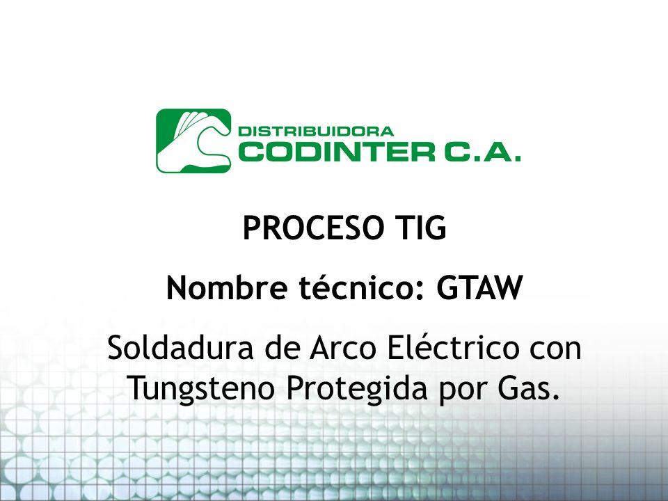 PROCESO TIG Nombre técnico: GTAW Soldadura de Arco Eléctrico con Tungsteno Protegida por Gas.