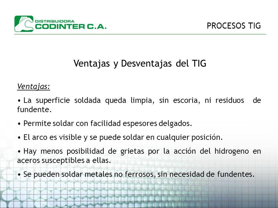 PROCESOS TIG Ventajas y Desventajas del TIG Ventajas: La superficie soldada queda limpia, sin escoria, ni residuos de fundente.