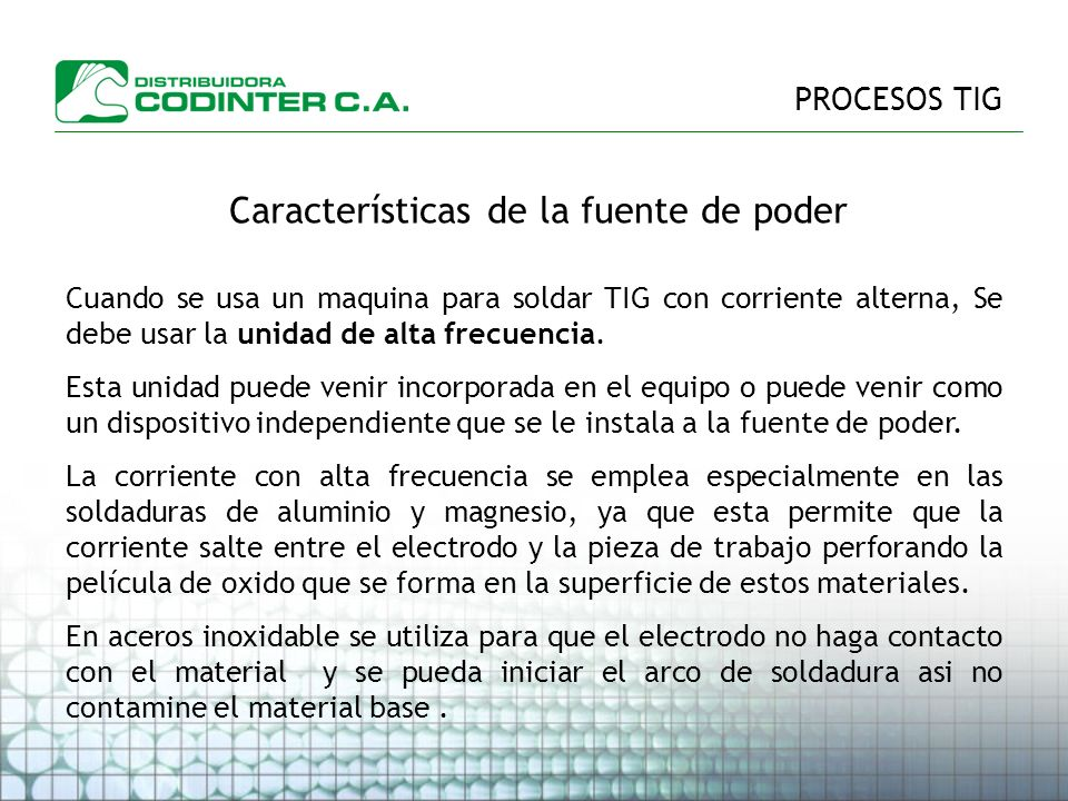 PROCESOS TIG Características de la fuente de poder Cuando se usa un maquina para soldar TIG con corriente alterna, Se debe usar la unidad de alta frecuencia.
