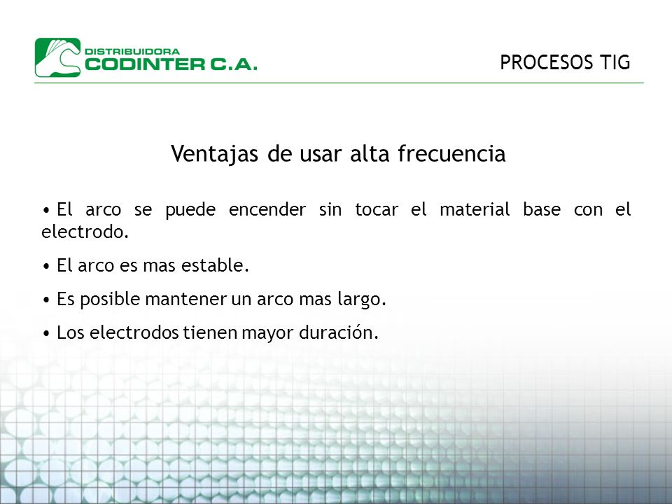 PROCESOS TIG Ventajas de usar alta frecuencia El arco se puede encender sin tocar el material base con el electrodo.
