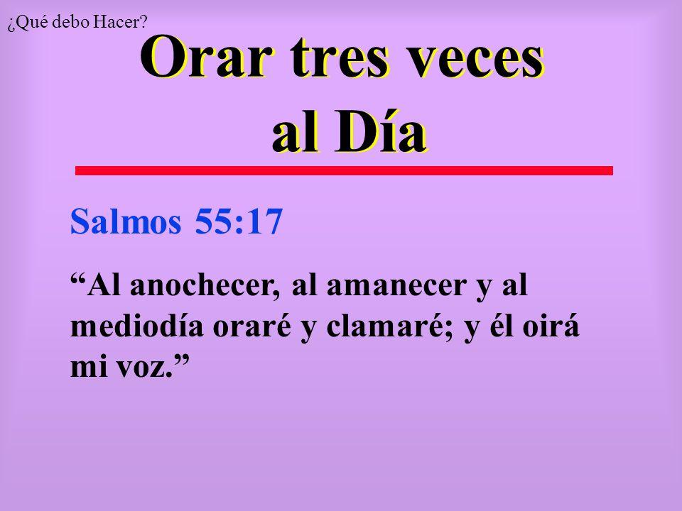 Orar tres veces al Día Salmos 55:17 Al anochecer, al amanecer y al mediodía oraré y clamaré; y él oirá mi voz. ¿Qué debo Hacer?