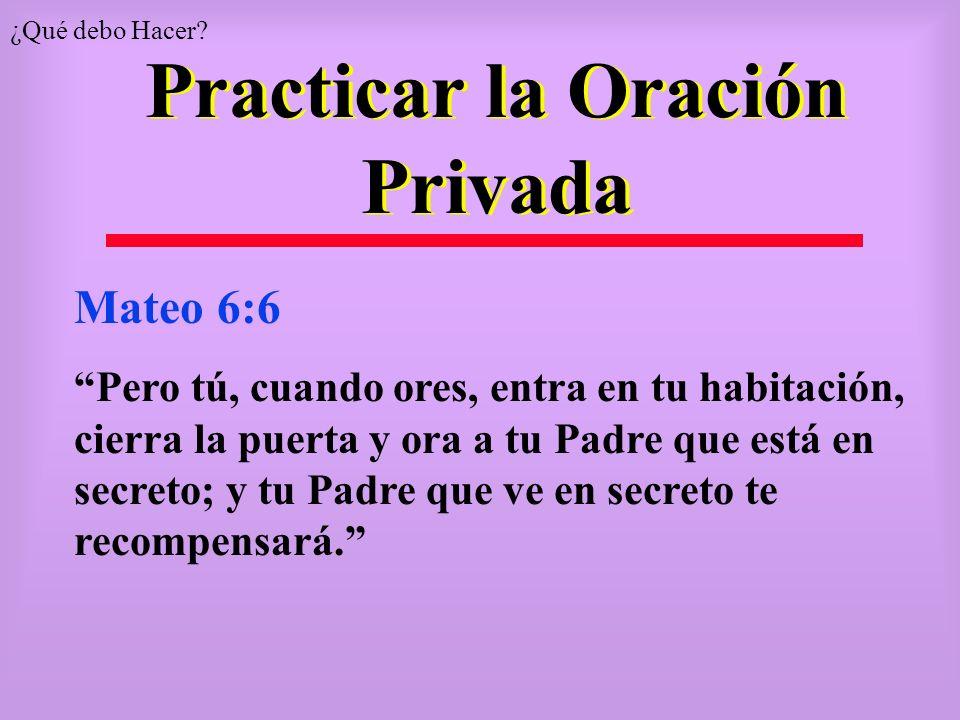 Practicar la Oración Privada Mateo 6:6 Pero tú, cuando ores, entra en tu habitación, cierra la puerta y ora a tu Padre que está en secreto; y tu Padre