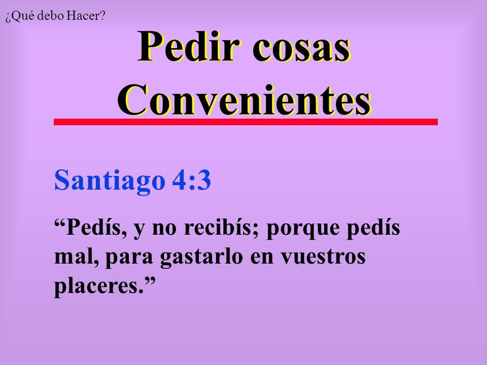 Pedir cosas Convenientes Santiago 4:3 Pedís, y no recibís; porque pedís mal, para gastarlo en vuestros placeres. ¿Qué debo Hacer?