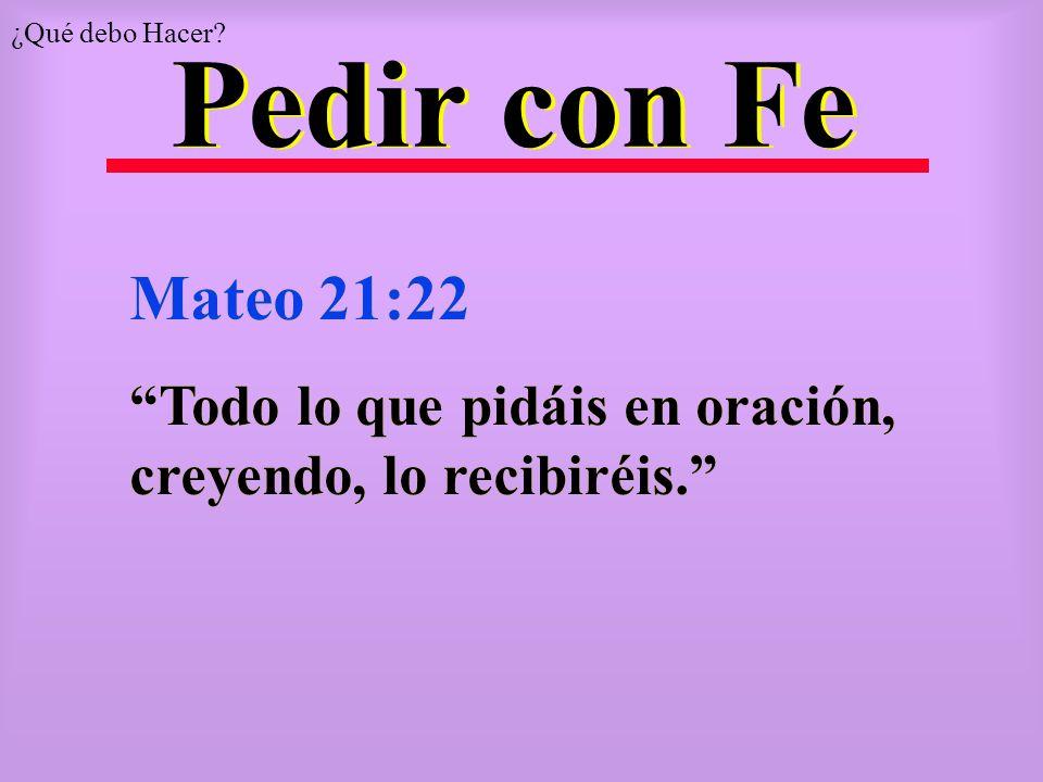 Pedir con Fe Mateo 21:22 Todo lo que pidáis en oración, creyendo, lo recibiréis. Mateo 21:22 Todo lo que pidáis en oración, creyendo, lo recibiréis. ¿