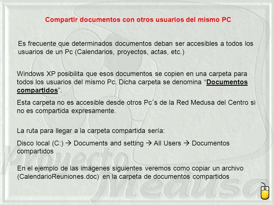 Compartir documentos con otros usuarios del mismo PC Es frecuente que determinados documentos deban ser accesibles a todos los usuarios de un Pc (Calendarios, proyectos, actas, etc.) Windows XP posibilita que esos documentos se copien en una carpeta para todos los usuarios del mismo Pc.