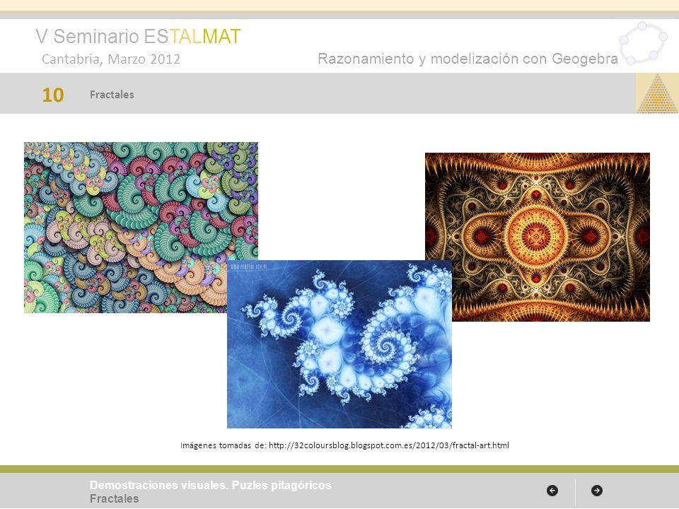 V Seminario ESTALMAT Cantabria, Marzo 2012 Razonamiento y modelización con Geogebra 10 Demostraciones visuales. Puzles pitagóricos Fractales Imágenes