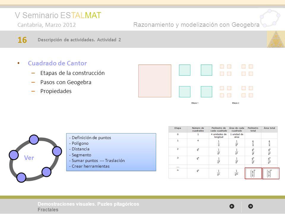 V Seminario ESTALMAT Cantabria, Marzo 2012 Razonamiento y modelización con Geogebra Cuadrado de Cantor – Etapas de la construcción – Pasos con Geogebra – Propiedades 16 Demostraciones visuales.