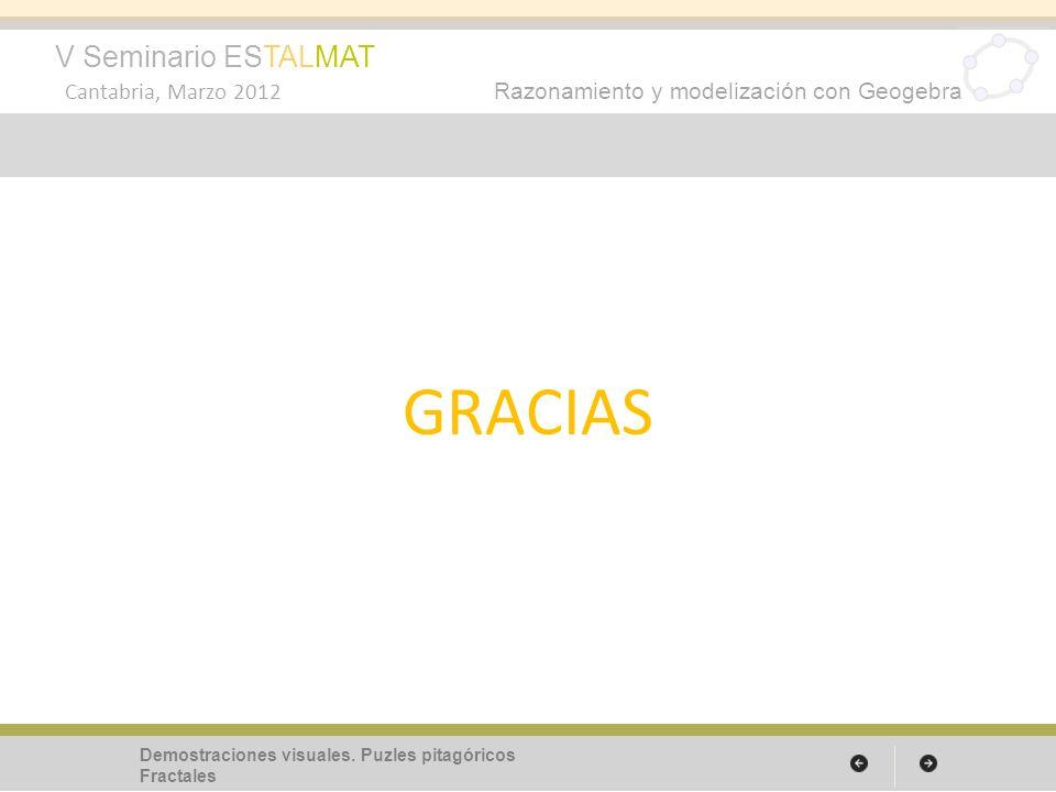 V Seminario ESTALMAT Cantabria, Marzo 2012 Razonamiento y modelización con Geogebra GRACIAS Demostraciones visuales. Puzles pitagóricos Fractales