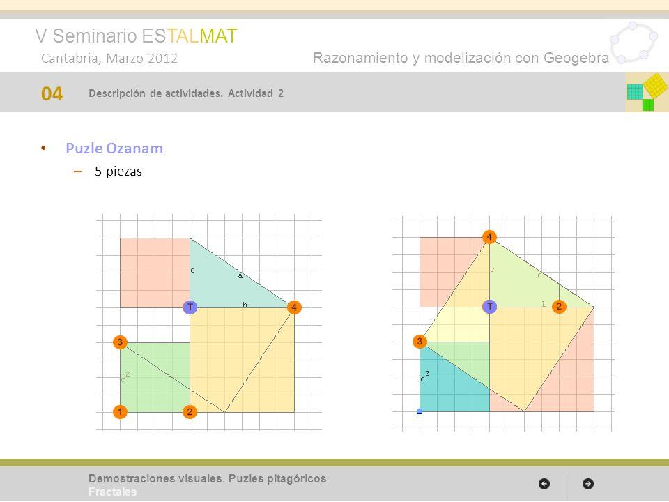 V Seminario ESTALMAT Cantabria, Marzo 2012 Razonamiento y modelización con Geogebra Puzle Ozanam – 5 piezas 04 Demostraciones visuales. Puzles pitagór