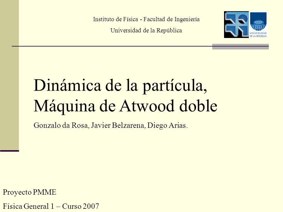 Proyecto PMME Física General 1 – Curso 2007 Dinámica de la partícula, Máquina de Atwood doble Gonzalo da Rosa, Javier Belzarena, Diego Arias. Institut