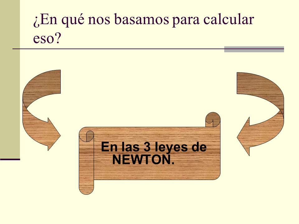 ¿En qué nos basamos para calcular eso? En las 3 leyes de NEWTON.
