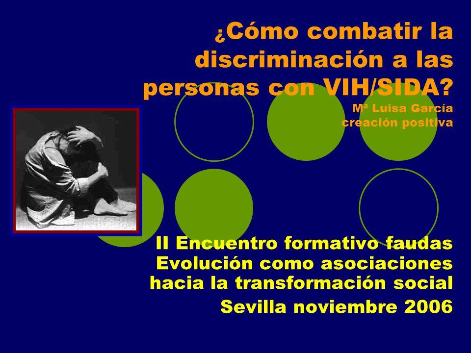¿ Cómo combatir la discriminación a las personas con VIH/SIDA? Mª Luisa García creación positiva II Encuentro formativo faudas Evolución como asociaci