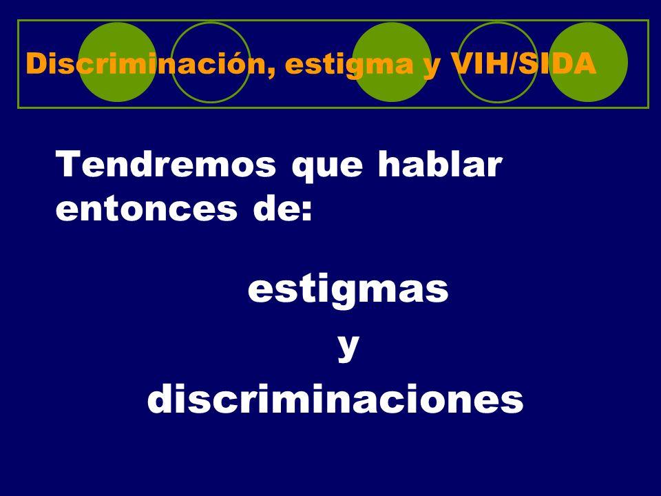 Discriminación, estigma y VIH/SIDA Tendremos que hablar entonces de: estigmas y discriminaciones