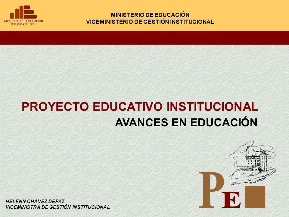 PROYECTO EDUCATIVO INSTITUCIONAL MINISTERIO DE EDUCACIÓN VICEMINISTERIO DE GESTIÓN INSTITUCIONAL AVANCES EN EDUCACIÓN HELENN CHÁVEZ DEPAZ VICEMINISTRA