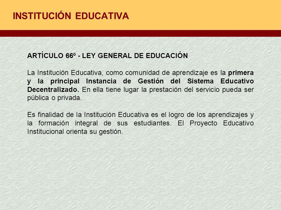 INSTITUCIÓN EDUCATIVA ARTÍCULO 66º - LEY GENERAL DE EDUCACIÓN La Institución Educativa, como comunidad de aprendizaje es la primera y la principal Ins