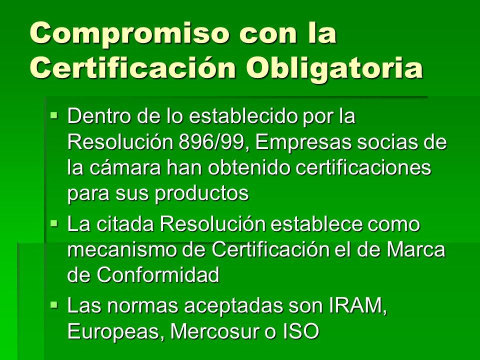 Compromiso con la Certificación Obligatoria Dentro de lo establecido por la Resolución 896/99, Empresas socias de la cámara han obtenido certificaciones para sus productos Dentro de lo establecido por la Resolución 896/99, Empresas socias de la cámara han obtenido certificaciones para sus productos La citada Resolución establece como mecanismo de Certificación el de Marca de Conformidad La citada Resolución establece como mecanismo de Certificación el de Marca de Conformidad Las normas aceptadas son IRAM, Europeas, Mercosur o ISO Las normas aceptadas son IRAM, Europeas, Mercosur o ISO