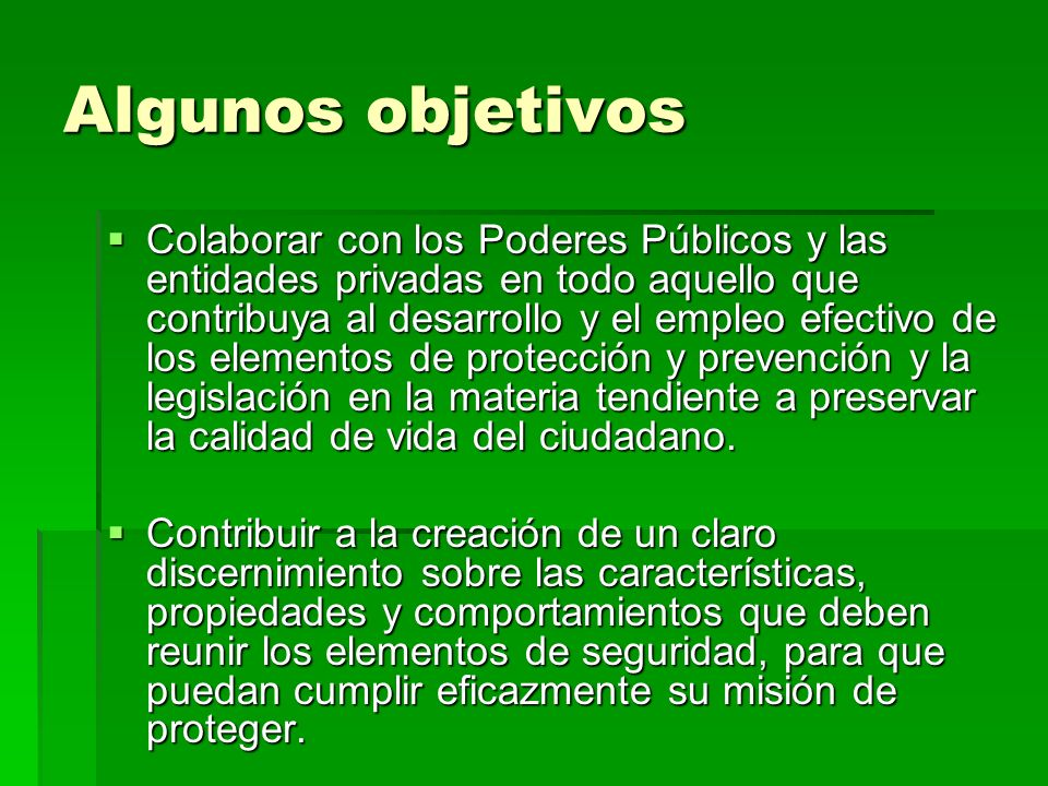 Algunos objetivos Colaborar con los Poderes Públicos y las entidades privadas en todo aquello que contribuya al desarrollo y el empleo efectivo de los elementos de protección y prevención y la legislación en la materia tendiente a preservar la calidad de vida del ciudadano.