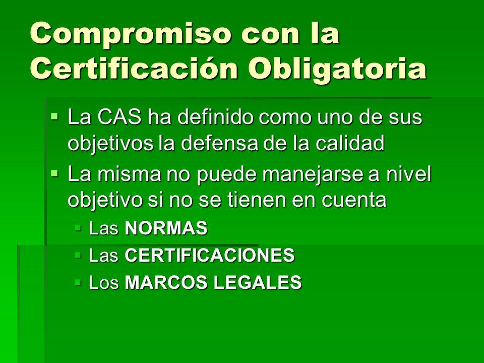 Compromiso con la Certificación Obligatoria La CAS ha definido como uno de sus objetivos la defensa de la calidad La CAS ha definido como uno de sus objetivos la defensa de la calidad La misma no puede manejarse a nivel objetivo si no se tienen en cuenta La misma no puede manejarse a nivel objetivo si no se tienen en cuenta Las NORMAS Las NORMAS Las CERTIFICACIONES Las CERTIFICACIONES Los MARCOS LEGALES Los MARCOS LEGALES