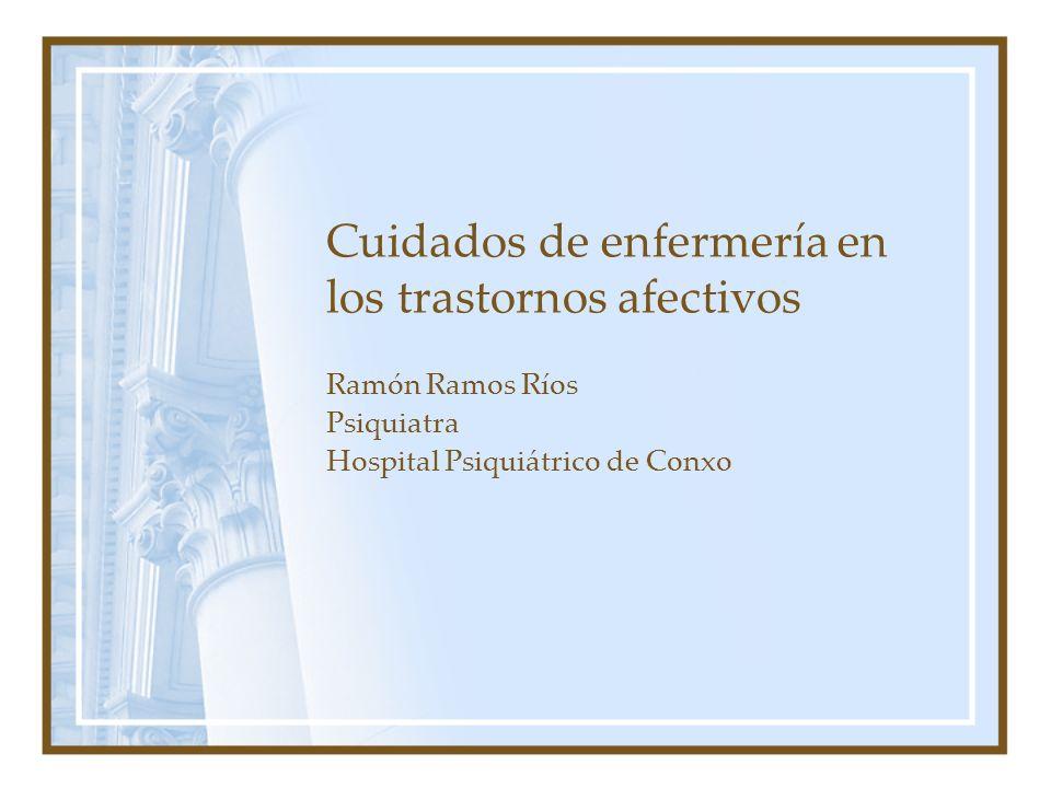 Cuidados de enfermería en los trastornos afectivos Ramón Ramos Ríos Psiquiatra Hospital Psiquiátrico de Conxo