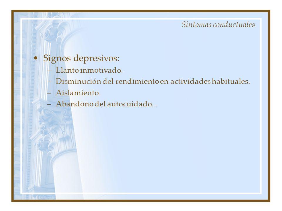 Signos depresivos: –Llanto inmotivado. –Disminución del rendimiento en actividades habituales. –Aislamiento. –Abandono del autocuidado.. Síntomas cond