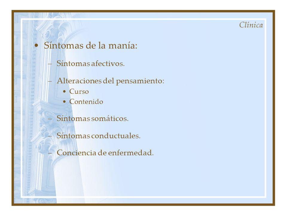 Clínica Síntomas de la manía: –Síntomas afectivos. –Alteraciones del pensamiento: Curso Contenido –Síntomas somáticos. –Síntomas conductuales. –Concie