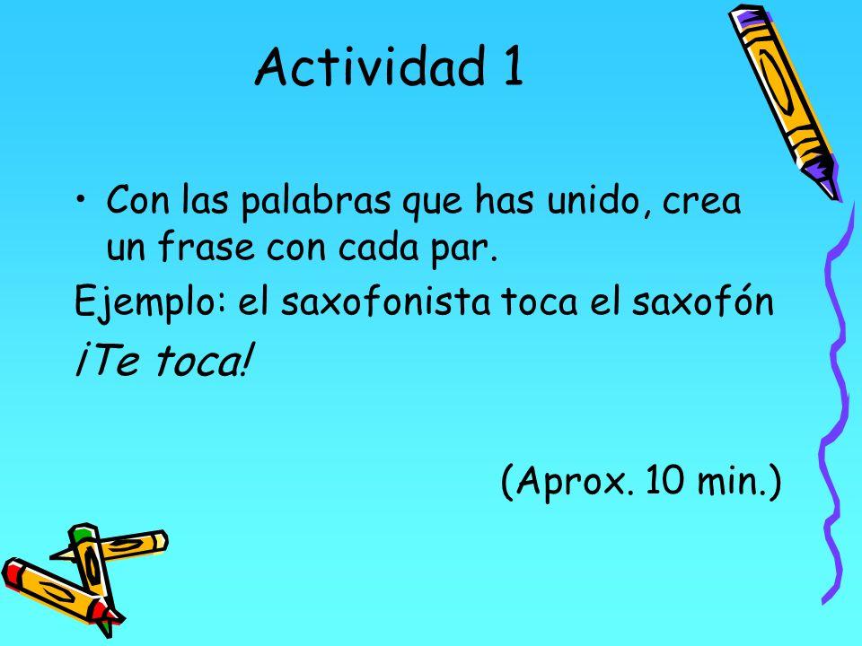 Actividad 1 Con las palabras que has unido, crea un frase con cada par. Ejemplo: el saxofonista toca el saxofón ¡Te toca! (Aprox. 10 min.)