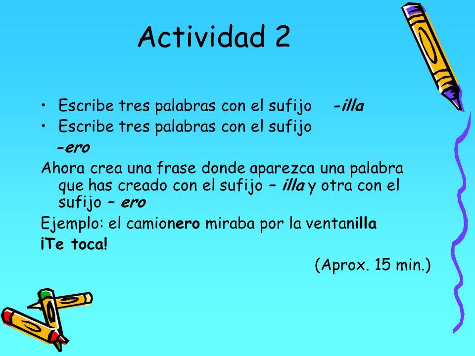 Actividad 2 Escribe tres palabras con el sufijo -illa Escribe tres palabras con el sufijo -ero Ahora crea una frase donde aparezca una palabra que has
