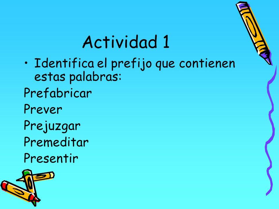 Actividad 1 Identifica el prefijo que contienen estas palabras: Prefabricar Prever Prejuzgar Premeditar Presentir