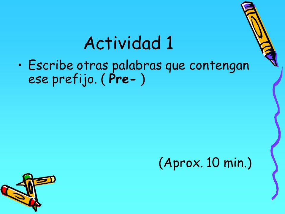 Actividad 1 Escribe otras palabras que contengan ese prefijo. ( Pre- ) (Aprox. 10 min.)