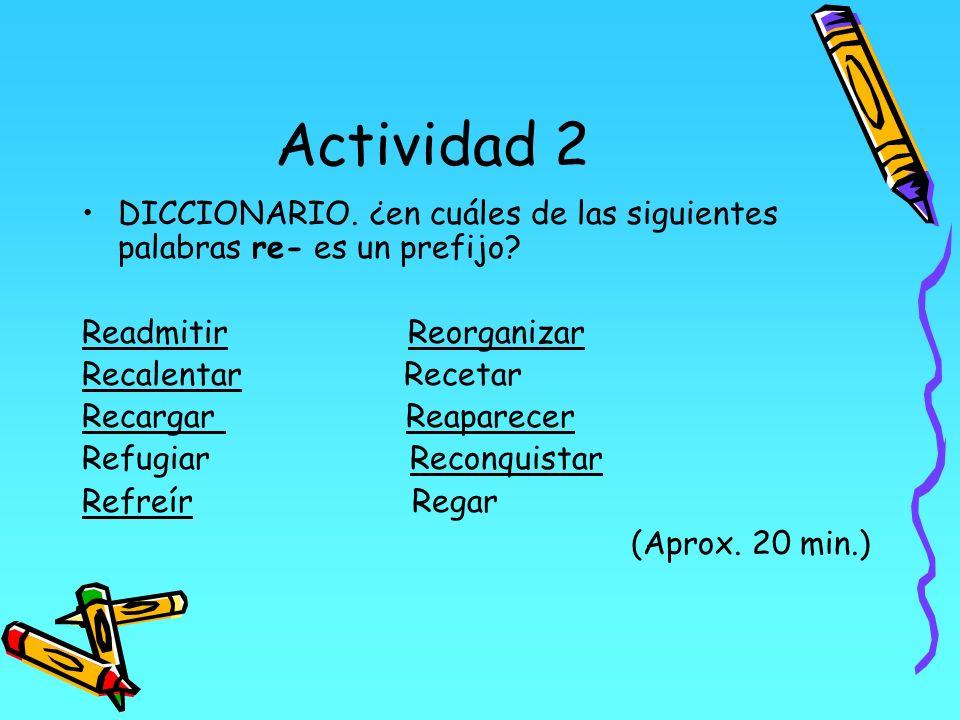 Actividad 2 DICCIONARIO. ¿en cuáles de las siguientes palabras re- es un prefijo? Readmitir Reorganizar Recalentar Recetar Recargar Reaparecer Refugia