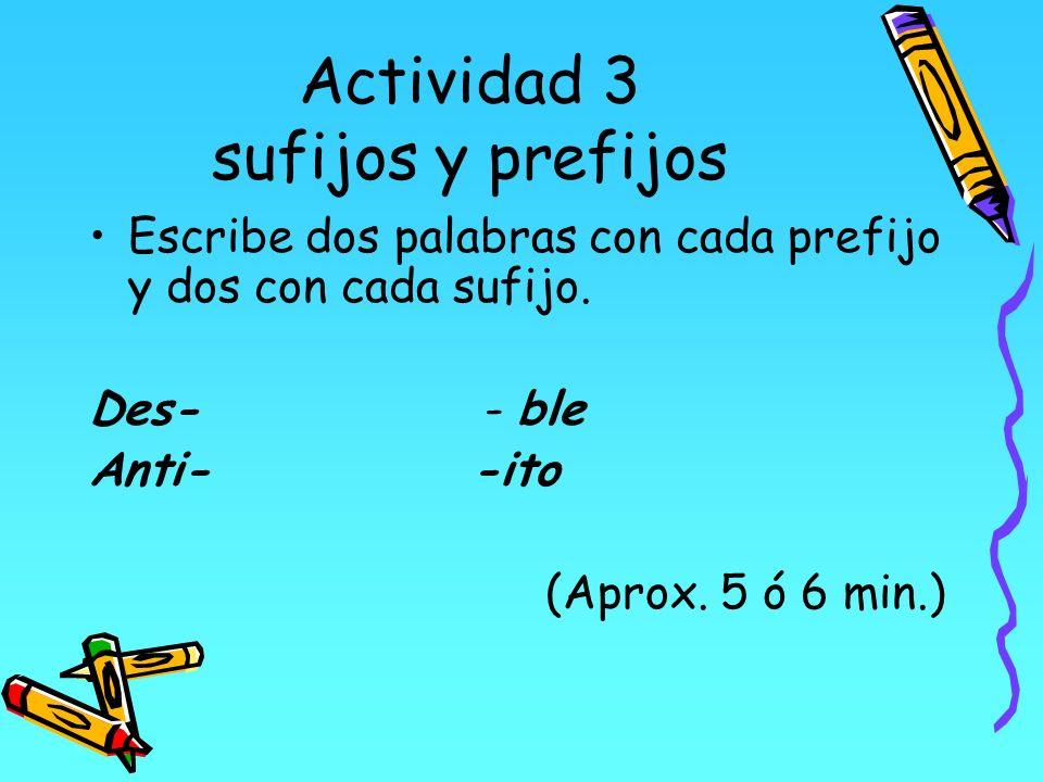 Actividad 3 sufijos y prefijos Escribe dos palabras con cada prefijo y dos con cada sufijo. Des- - ble Anti- -ito (Aprox. 5 ó 6 min.)